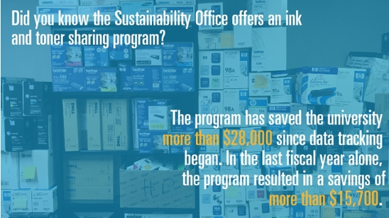 Did you know the Sustainability Office offers an ink and toner sharing program? The program has saved the university more than $28,000 since data tracking began. In the last fiscal year alone, the program resulted in a savings of more than $15,700.